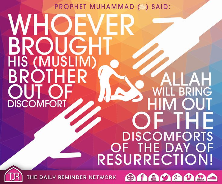 Whoever brought his (Muslim) brother out of discomfort, Allah will bring him out of the discomforts of the day of resurrection!   [Reference: Sahih Al Bukhari]