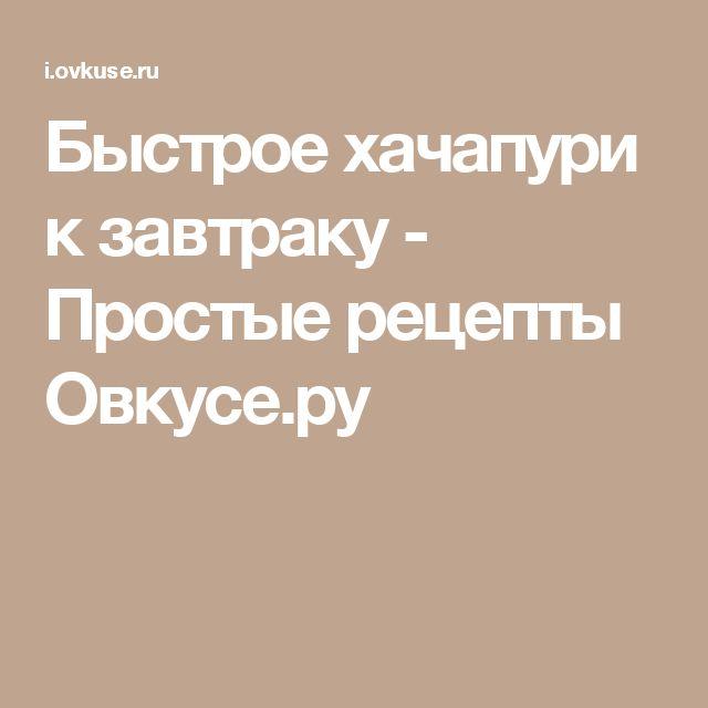 Быстрое хачапури к завтраку - Простые рецепты Овкусе.ру