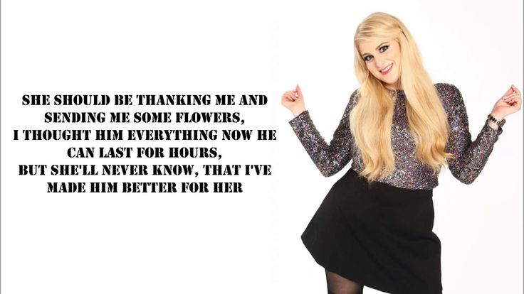 Yo, he used to be whack But I made him all that I had him brushed his teeth, even flossin' Got him looking like Ryan Gosling I guess that makes me pretty awesome But I wasn't in love, so I tossed him! ;) - Credit - Meghan Trainor