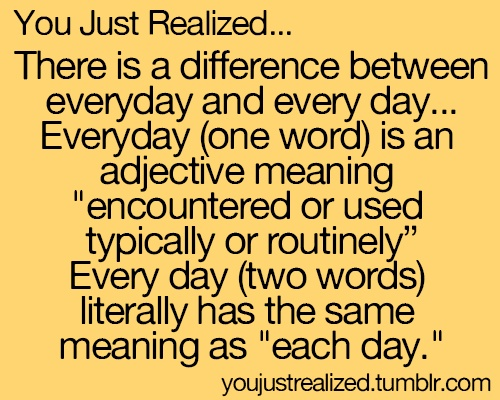 """You Just Realized... There is a difference between everyday and every day... Everyday (one word) is an adjective meaning """"encountered or used typically or routinely"""" Every day (two words) literally has the same meaning as """"each day."""" ✰"""