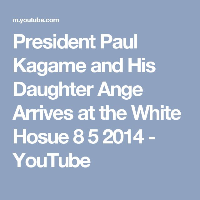 President Paul Kagame and His Daughter Ange Arrives at the White Hosue 8 5 2014 - YouTube