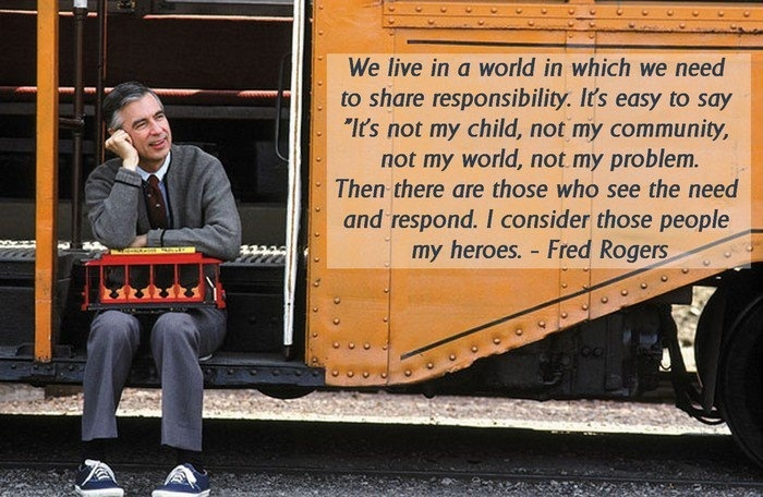"Mr. Rogers: We live in a world in which we need to share responsibility.  It's easy to say ""it's not my child, not my community, not my world, not my problem.  Then there are those who see the need and respond.  I consider those people my heroes."