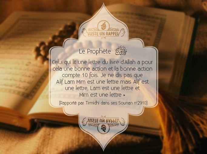 le Prophète ﷺ a dit: « Celui qui lit une lettre du livre d'Allah a pour cela une bonne action et la bonne action compte 10 fois. Je ne dis pas que Alif Lam Mim est une lettre mais Alif est une lettre, Lam est une lettre et Mim est une lettre ».   [Rapporté par Tirmidhi dans ses Sounan n°2910]