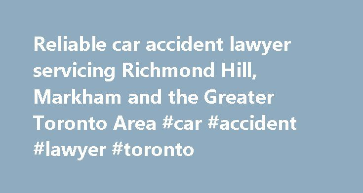 Reliable car accident lawyer servicing Richmond Hill, Markham and the Greater Toronto Area #car #accident #lawyer #toronto http://kenya.remmont.com/reliable-car-accident-lawyer-servicing-richmond-hill-markham-and-the-greater-toronto-area-car-accident-lawyer-toronto/  Car Accident Lawyer Are you looking for a Car Accident Lawyer? Thousands of car accidents happen every year in Ontario, many of which cause injuries and deaths. A person may be found negligent (and therefore responsible) if it…