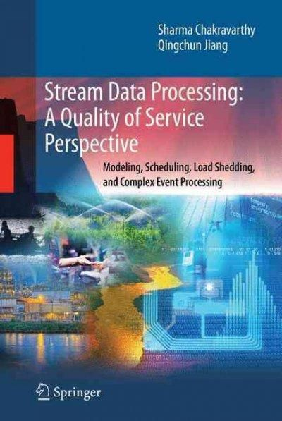Stream Data Processing: a quality of Service Perspective : Modeling, scheduling, Load Shedding, and Complex Event...
