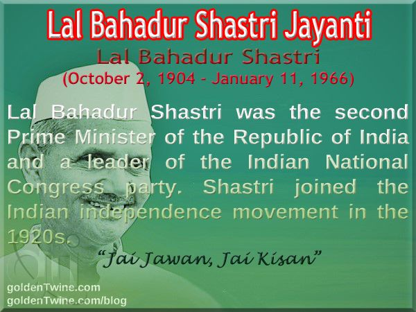 Lal Bahadur Shastri Jayanti. Lal Bahadur Shastri (October 2, 1904 - January 11, 1966).  Lal Bahadur Shastri was the second Prime Minister of the Republic of India and a leader of the Indian National Congress party. Shastri joined the Indian independence movement in the 1920s.   'Jai Jawan, Jai Kisan!'   [Graphic Design: GoldenTwine Graphic]