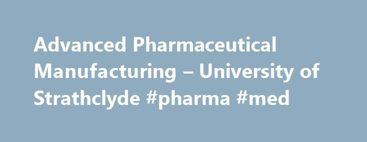 Advanced Pharmaceutical Manufacturing – University of Strathclyde #pharma #med http://pharmacy.remmont.com/advanced-pharmaceutical-manufacturing-university-of-strathclyde-pharma-med/  #pharmaceutical manufacturing # University of Strathclyde MSc/PgDip Advanced Pharmaceutical Manufacturing show all Study mode and duration :12 months full-time24 months part-time Start date. September 2016 Why this course? This unique Masters course trains you in key aspects of modern manufacturing approaches…