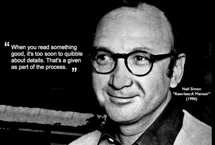 """Neil Simon, playwright, scriptwriter, comedian: """"When you read something good, it's too soon to quibble about details. That's a given part of the process."""""""