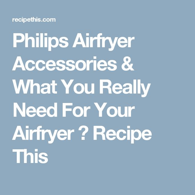 Philips Airfryer Accessories & What You Really Need For Your Airfryer ⋆ Recipe This