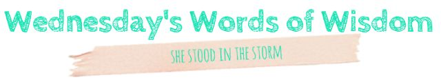 Wednesday's Words of Wisdom - Strength ( She stood in the storm, and when the wind did not blow her away, she adjusted her sails - Elizabeth Edwards)