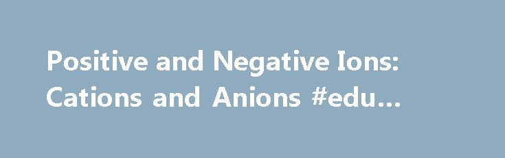 Positive and Negative Ions: Cations and Anions #edu #cation http://education.remmont.com/positive-and-negative-ions-cations-and-anions-edu-cation-2/  #edu cation # Positive and Negative Ions: Cations and Anions Cations (positively-charged ions) and anions (negatively-charged ions) are formed when a metal loses electrons, and a nonmetal gains those electrons. The electrostatic attraction between the positives and negatives brings the particles together and creates an ionic compound, such as…