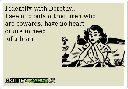 I identify with Dorothy...   I seem to only attract men who  are cowards, have no heart   or are in need   of a brain.