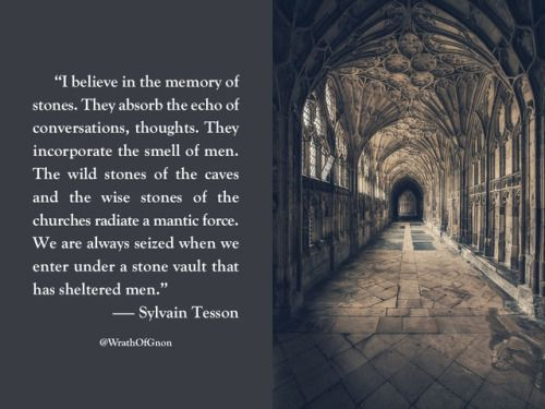 """I believe in the memory of stones. They absorb the echo of conversations, thoughts. They incorporate the smell of men. The wild stones of the caves and the wise stones of the churches radiate a mantic force. We are always seized when we enter under a stone vault that has sheltered men."" — Sylvain Tesson"