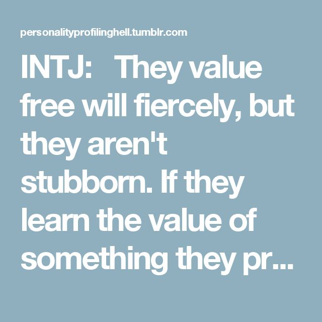 INTJ: They value free will fiercely, but they aren't stubborn. If they learn the value of something they previously resisted, they can do a complete 180. Because of their tendency to analyze things for extended periods of time, this is something that can happen quite often.