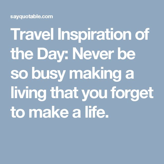 Travel Inspiration of the Day: Never be so busy making a living that you forget to make a life.