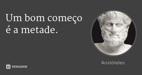 Um bom começo é a metade. — Aristóteles