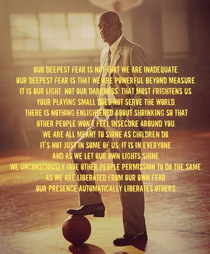 "'""Our deepest fear is not that we are inadequate. Our deepest fear is that we are powerful beyond measure. It is our light, not our darkness that most frightens us....And as we let our lights shine, we unconsciously give others permission to do the same... and as we are liberated from our fear, our presence automatically liberates others.' Coach Carter"