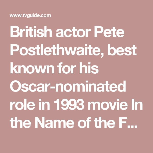 """British actor Pete Postlethwaite, best known for his Oscar-nominated role in 1993 movie In the Name of the Father, has died after a long battle with cancer, reports The Associated Press. He was 64. Look back on the celebrities we lost in 2010 Postlethwaite died peacefully Sunday in a hospital in Shropshire, England, where he had been receiving treatment for cancer, according to longtime friend Andrew Richardson. The actor, who Steven Spielberg once described as """"the best actor in the…"""