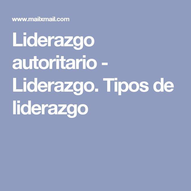 Liderazgo autoritario - Liderazgo. Tipos de liderazgo