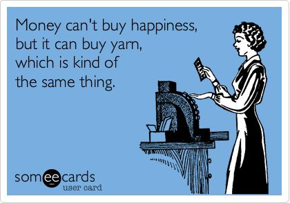 Money can't buy happiness, but it can buy yarn, which is kind of the same thing.