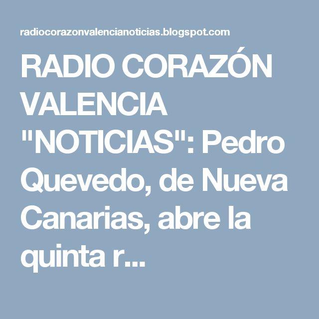 """RADIO CORAZÓN VALENCIA  """"NOTICIAS"""": Pedro Quevedo, de Nueva Canarias, abre la quinta r..."""