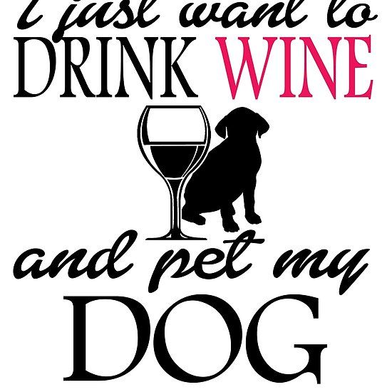 I just want ti drink wine and pet my dog