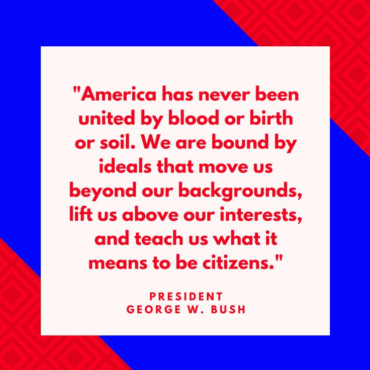 "President George W. Bush on Citizenship - Fourth of July Quotes - Southernliving. ""America has never been united by blood or birth or soil. We are bound by ideals that move us beyond our backgrounds, lift us above our interests and teach us what it means to be citizens."" —President George W. Bush"