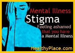 Mental illness stigma: Feeling ashamed that you have a mental illness. www.HealthyPlace.com/