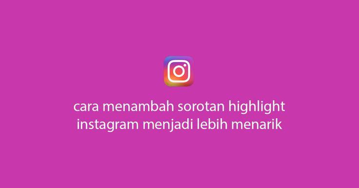 Cara Menambah Sorotan Instagram Highlight Menjadi Lebih Menarik Di 2021 Instagram Membaca