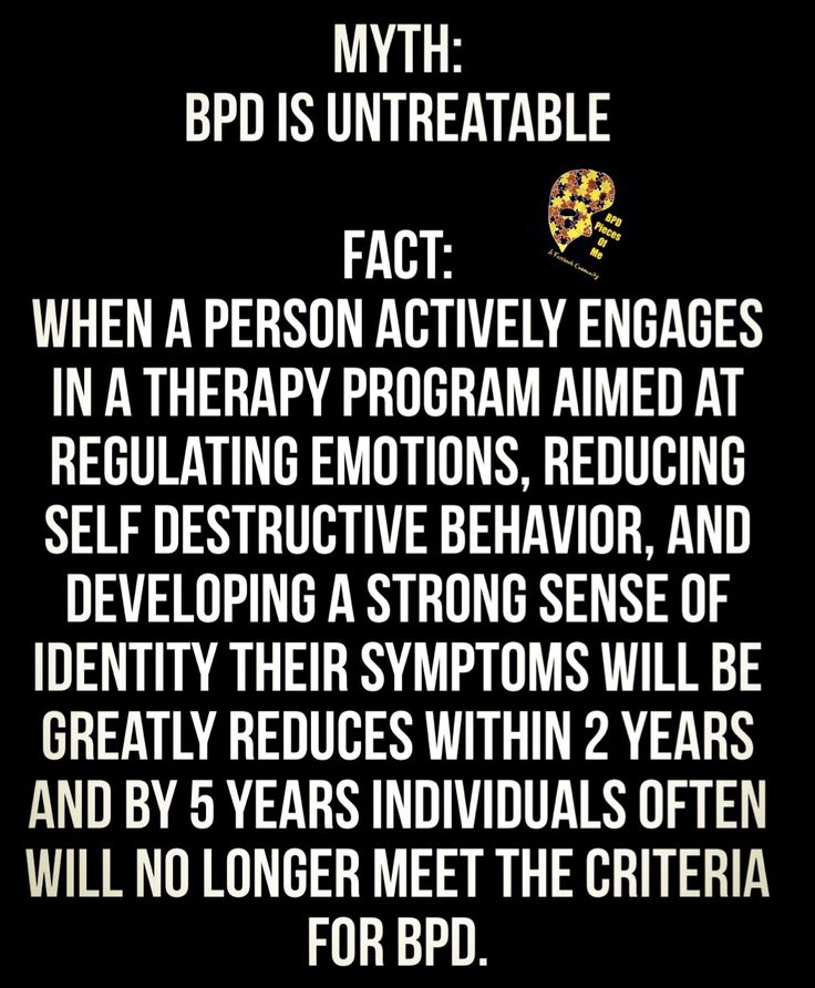 Myth: BPD is untreatable Fact: When a person actively engages in a therapy program aimed at regulating emotions, reducing self destructive behavior, and developing a strong sense of identity their symptoms will be greatly reduces within 2 years and by 5 years individuals often will no longer meet the criteria for BPD.