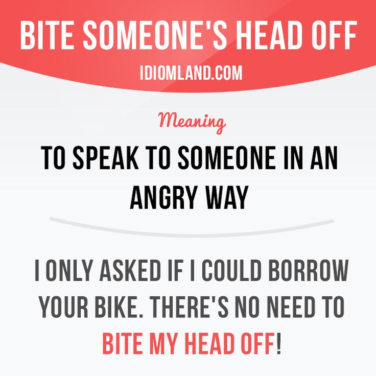 """Bite someone's head off"" means ""to speak to someone in an angry way"". Example: I only asked if I could borrow your bike. There's no need to bite my head off! #idiom #idioms #saying - Repinned by Chesapeake College Adult Ed. We offer free classes on the Eastern Shore of MD to help you earn your GED - H.S. Diploma or Learn English (ESL). www.Chesapeake.edu"