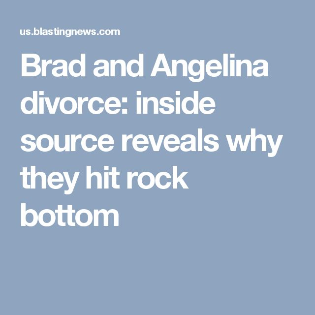 Brad and Angelina divorce: inside source reveals why they hit rock bottom