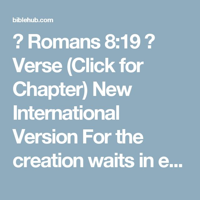 ◄ Romans 8:19 ► Verse (Click for Chapter) New International Version For the creation waits in eager expectation for the children of God to be revealed.  New Living Translation For all creation is waiting eagerly for that future day when God will reveal who his children really are.