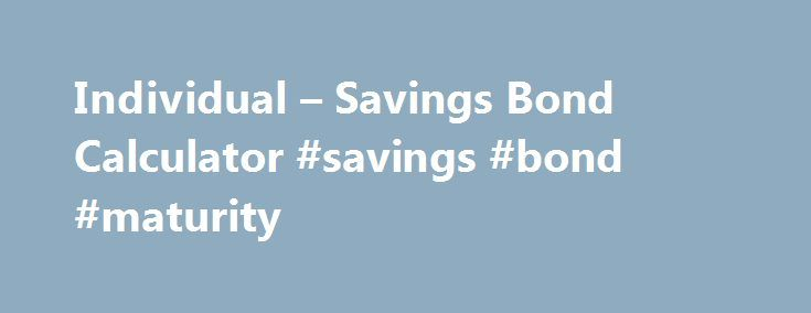 Individual – Savings Bond Calculator #savings #bond #maturity http://singapore.nef2.com/individual-savings-bond-calculator-savings-bond-maturity/  # TOOLS We're pleased to hear from our customers regarding their satisfaction with our website. Although your browser settings don't allow you to view the website survey we're conducting, please e-mail your comments. Savings Bond Calculator Find out what your savings bonds are worth with our online Calculator. The Calculator will price Series EE…
