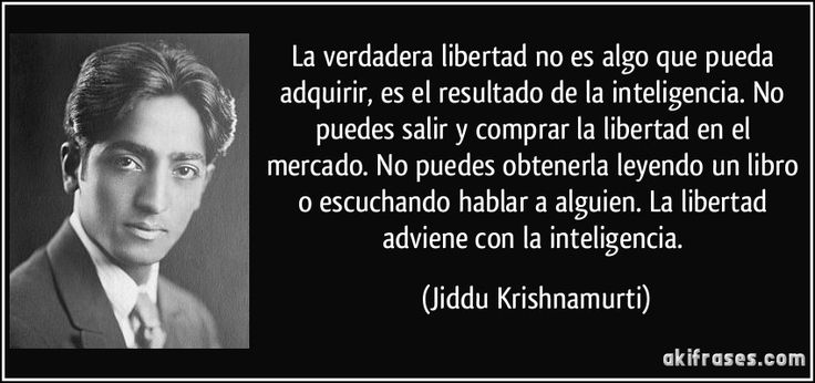 La verdadera libertad no es algo que pueda adquirir, es el resultado de la inteligencia. No puedes salir y comprar la libertad en el mercado. No puedes obtenerla leyendo un libro o escuchando hablar a alguien. La libertad adviene con la inteligencia. (Jiddu Krishnamurti)