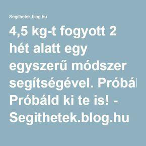 4,5 kg-t fogyott 2 hét alatt egy egyszerű módszer segítségével. Próbáld ki te is! - Segithetek.blog.hu