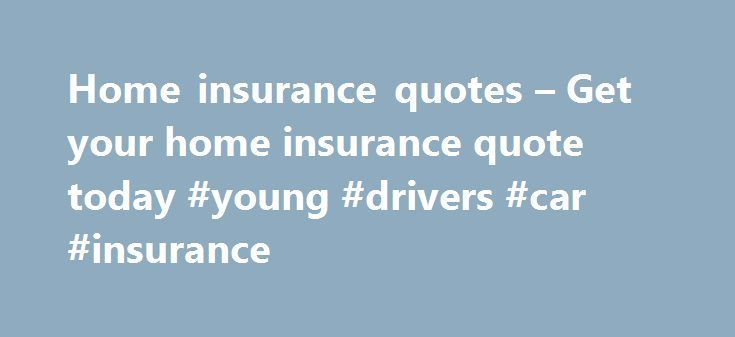 Home Insurance Quotes Get Your Home Insurance Quote Today Young