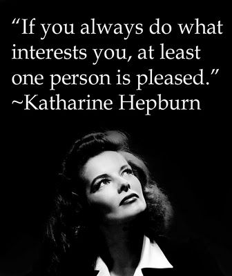 """If you always do what interests you, at least one person is pleased."" - KatharineHepburn"