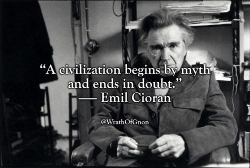 """""""A civilization begins by myth and ends in doubt."""" — Emil Cioran"""