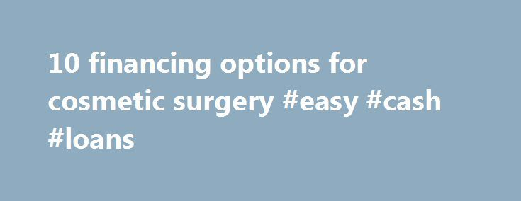 10 financing options for cosmetic surgery #easy #cash #loans http://loan.remmont.com/10-financing-options-for-cosmetic-surgery-easy-cash-loans/  #cosmetic surgery loans # 10 financing options for cosmetic surgery Getting a makeover isn't cheap — so how do you pay for it? By Emma Johnson Most of life's costlier occasions have prescribed financing options: buy a home, get a mortgage; send a kid to college, save in a 529 plan or get student loans;…The post 10 financing options for cosmetic…