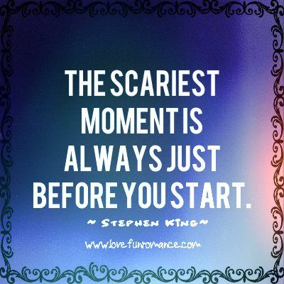 The scariest moment is always just before you start. ~Stephen King~