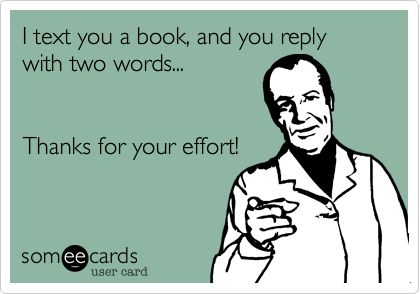 I text you a book, and you reply with two words... Thanks for your effort!