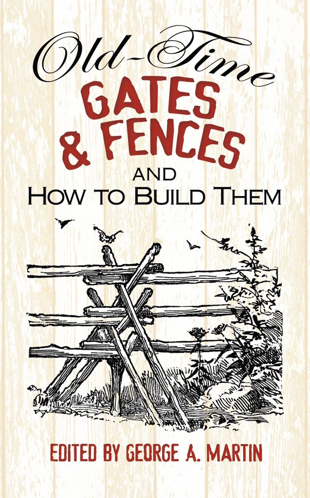 Old-Time Gates and Fences and How to Build Them by George A. Martin  First published over a century ago, this practical guide shows how to add traditional fences, gates, and bridges to your house, farm, or garden. Learn how to construct portable fences and hurdles, fences for streams and gullies, wickets, stiles, and other barriers and railings. More than 300 illustrations accompany straightforward instructions for installing stone, sod, board, picket, and other types of fences as well...