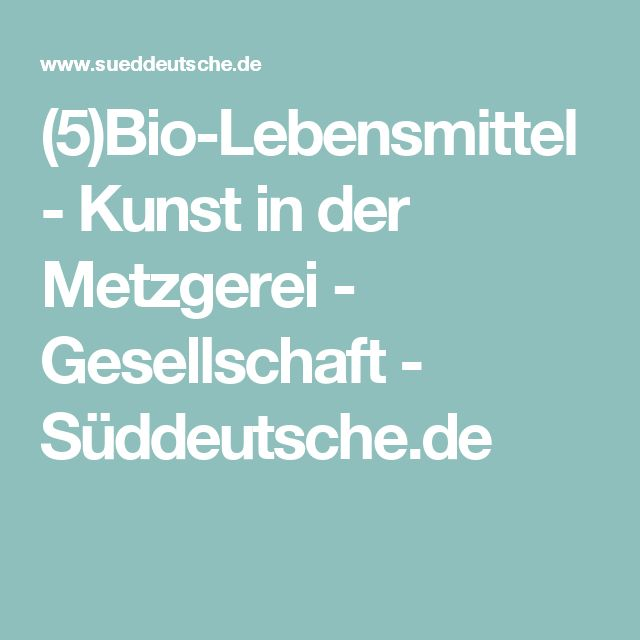 (5)Bio-Lebensmittel - Kunst in der Metzgerei - Gesellschaft - Süddeutsche.de