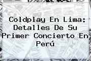 http://tecnoautos.com/wp-content/uploads/imagenes/tendencias/thumbs/coldplay-en-lima-detalles-de-su-primer-concierto-en-peru.jpg Coldplay. Coldplay en Lima: detalles de su primer concierto en Perú, Enlaces, Imágenes, Videos y Tweets - http://tecnoautos.com/actualidad/coldplay-coldplay-en-lima-detalles-de-su-primer-concierto-en-peru/