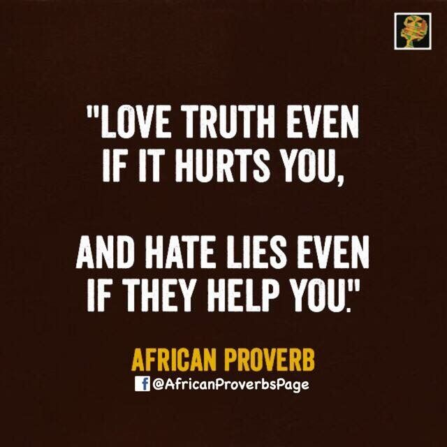 👆🏿FOLLOW for daily AFRICAN PROVERBS👆🏿 African Proverb: love truth even if it hurts you. Hate lies even if they help you Meaning: A bitter truth in the end provides a sweet experience. A sweet lie in the end provides a bitter experience. In the end the truth saves and a lies shames.  Country's Proverb: Morocco
