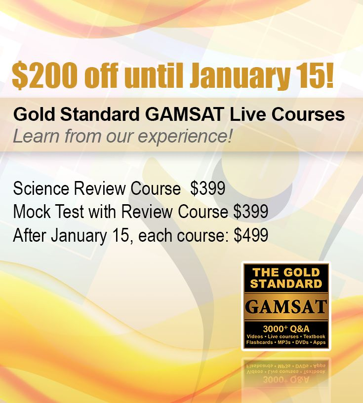 Since 2010, Gold Standard has been holding GAMSAT review classes on campuses across Australia, Ireland and the UK. The Gold Standard GAMSAT book, now on its 5th edition, is also available in your local uni bookshops. Book now before our prices change on January 16, 2015 for the  Gold Standard GAMSAT live science review course and practice exam with review course. http://www.gamsat-prep.com/GAMSAT-preparation-courses