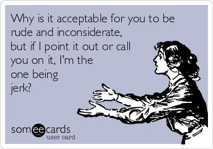 Why is it acceptable for you to be rude and inconsiderate, but if I point it out or call you on it, I'm the one being jerk?