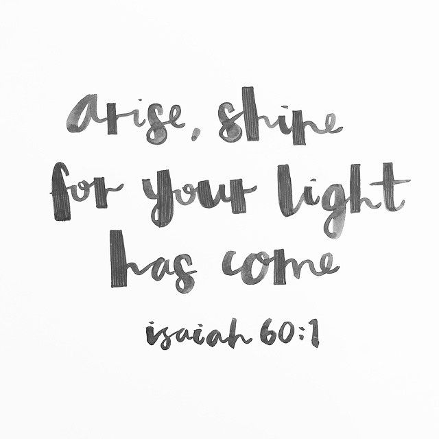 Arise, shine; For your light has come! And the glory of the Lord is risen upon you. Isaiah 60:1