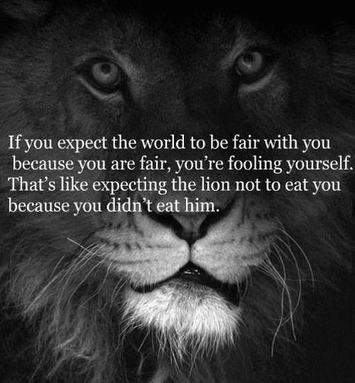 It doesn't mean we should stop being fair but to realize things don't always go according to what's right and we must learn how to deal with it and be prepared.